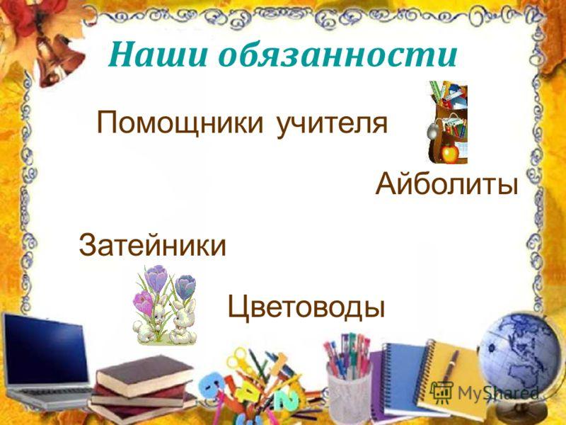 Помощники учителя Айболиты Затейники Цветоводы Наши обязанности