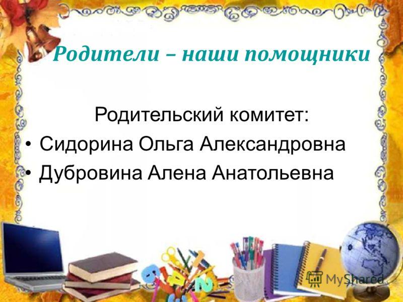 Родители – наши помощники Родительский комитет: Сидорина Ольга Александровна Дубровина Алена Анатольевна