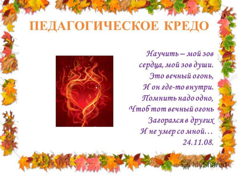 ПЕДАГОГИЧЕСКОЕ КРЕДО Научить – мой зов сердца, мой зов души. Это вечный огонь, И он где-то внутри. Помнить надо одно, Чтоб тот вечный огонь Загорался в других И не умер со мной… 24.11.08.