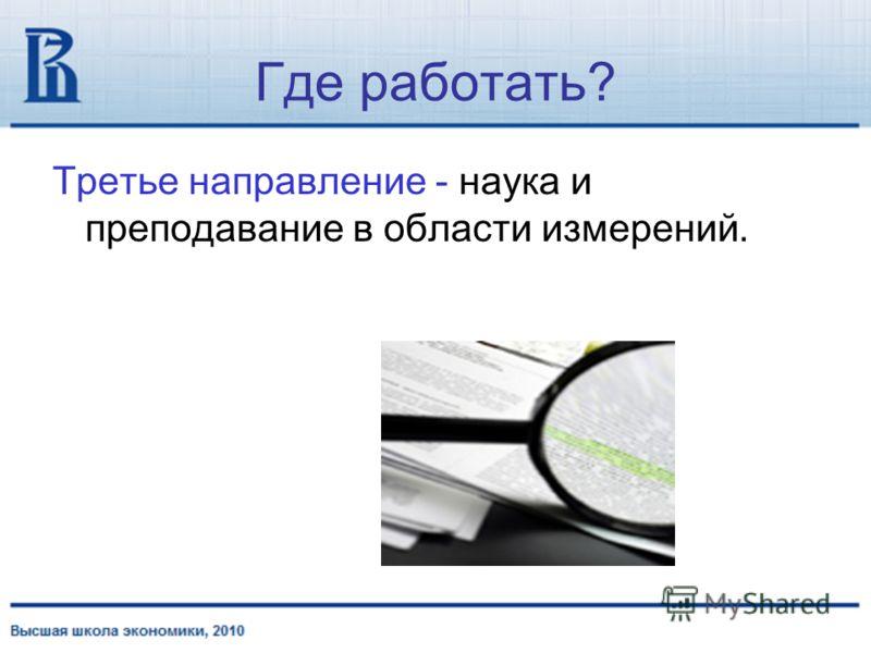 Где работать? Третье направление - наука и преподавание в области измерений.