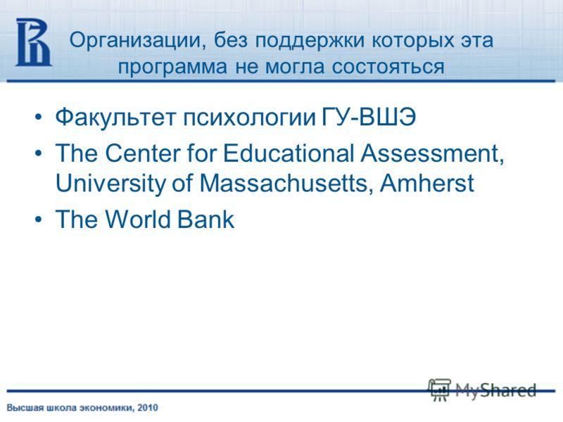 Организации, без поддержки которых эта программа не могла состояться Факультет психологии ГУ-ВШЭ The Center for Educational Assessment, University of Massachusetts, Amherst The World Bank