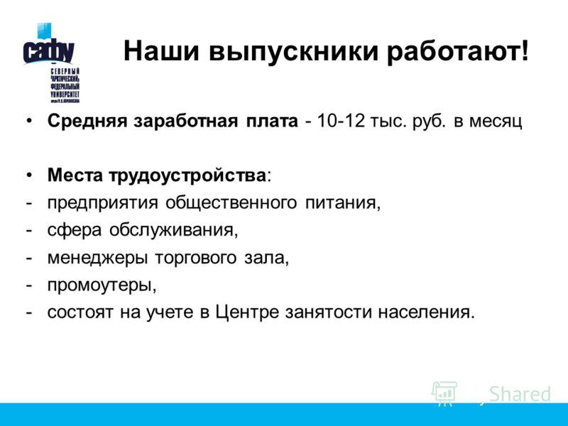 Наши выпускники работают! Средняя заработная плата - 10-12 тыс. руб. в месяц Места трудоустройства: -предприятия общественного питания, -сфера обслуживания, -менеджеры торгового зала, -промоутеры, -состоят на учете в Центре занятости населения.