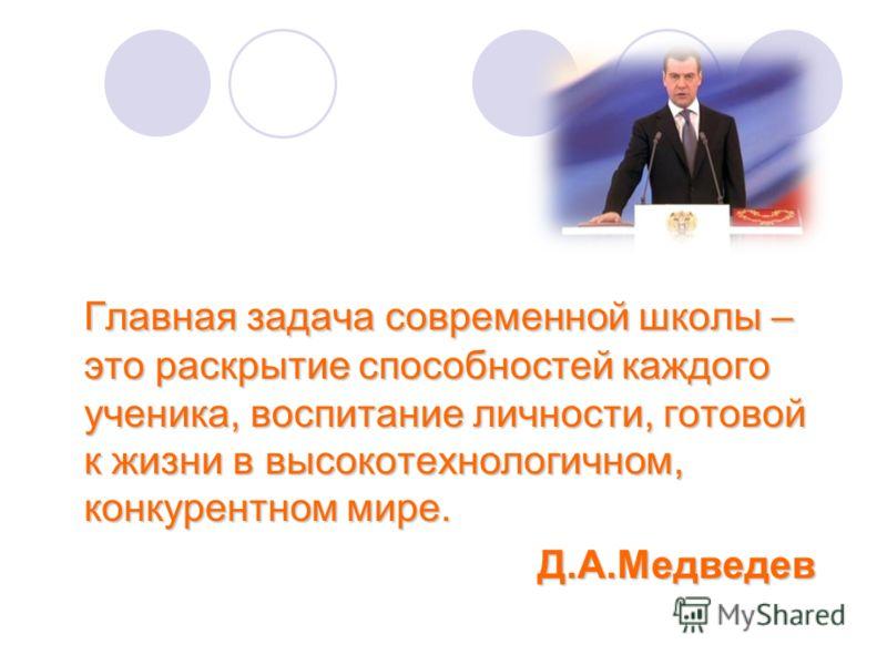 Главная задача современной школы – это раскрытие способностей каждого ученика, воспитание личности, готовой к жизни в высокотехнологичном, конкурентном мире. Д.А.Медведев