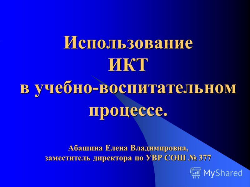 Использование ИКТ в учебно-воспитательном процессе. Абашина Елена Владимировна, заместитель директора по УВР СОШ 377