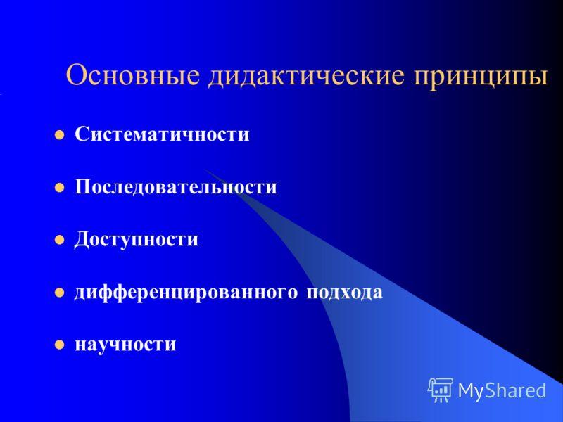 Основные дидактические принципы Систематичности Последовательности Доступности дифференцированного подхода научности