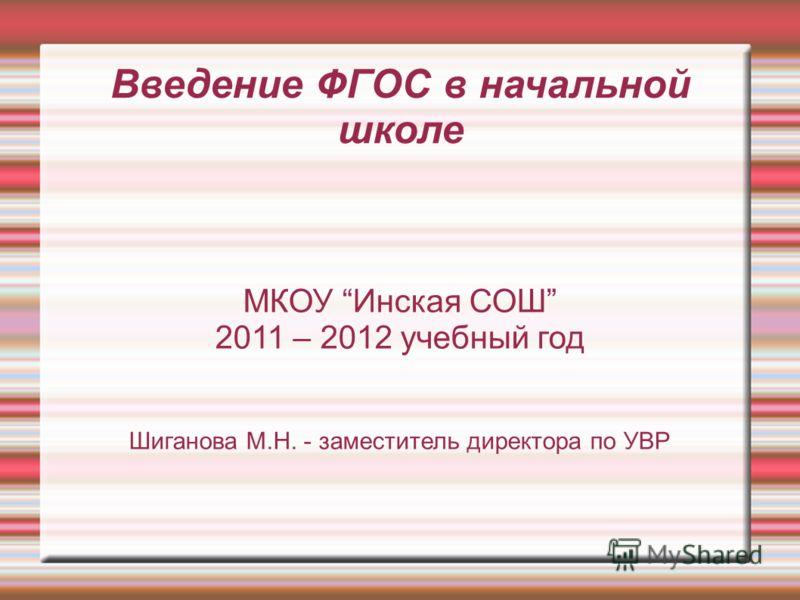 Введение ФГОС в начальной школе МКОУ Инская СОШ 2011 – 2012 учебный год Шиганова М.Н. - заместитель директора по УВР