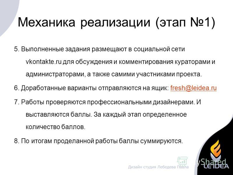 Механика реализации (этап 1) 5. Выполненные задания размещают в социальной сети vkontakte.ru для обсуждения и комментирования кураторами и администраторами, а также самими участниками проекта. 6. Доработанные варианты отправляются на ящик: fresh@leid