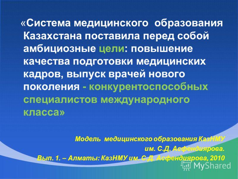 «Система медицинского образования Казахстана поставила перед собой амбициозные цели: повышение качества подготовки медицинских кадров, выпуск врачей нового поколения - конкурентоспособных специалистов международного класса» Модель медицинского образо