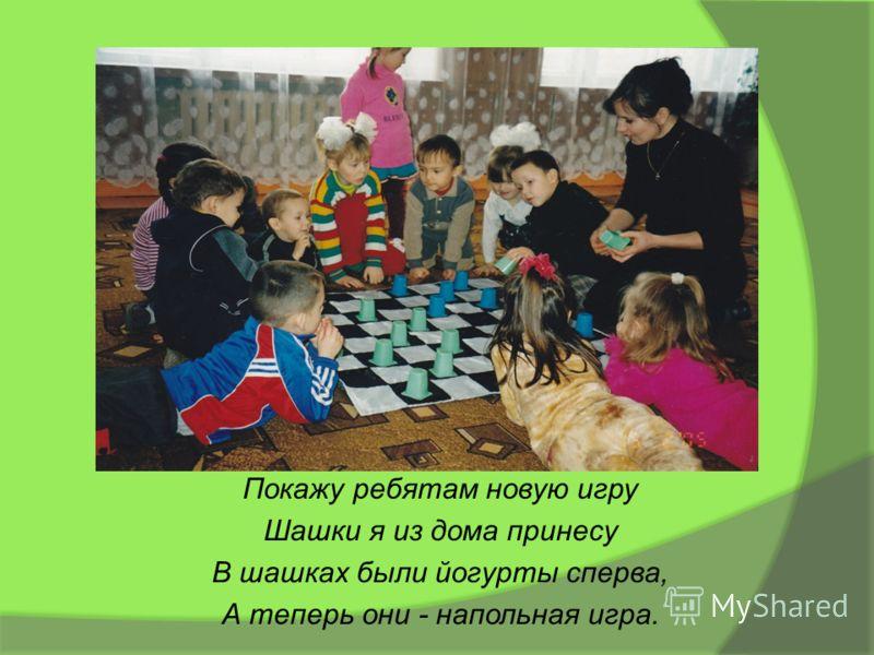 Покажу ребятам новую игру Шашки я из дома принесу В шашках были йогурты сперва, А теперь они - напольная игра.