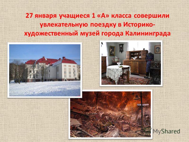 27 января учащиеся 1 «А» класса совершили увлекательную поездку в Историко- художественный музей города Калининграда
