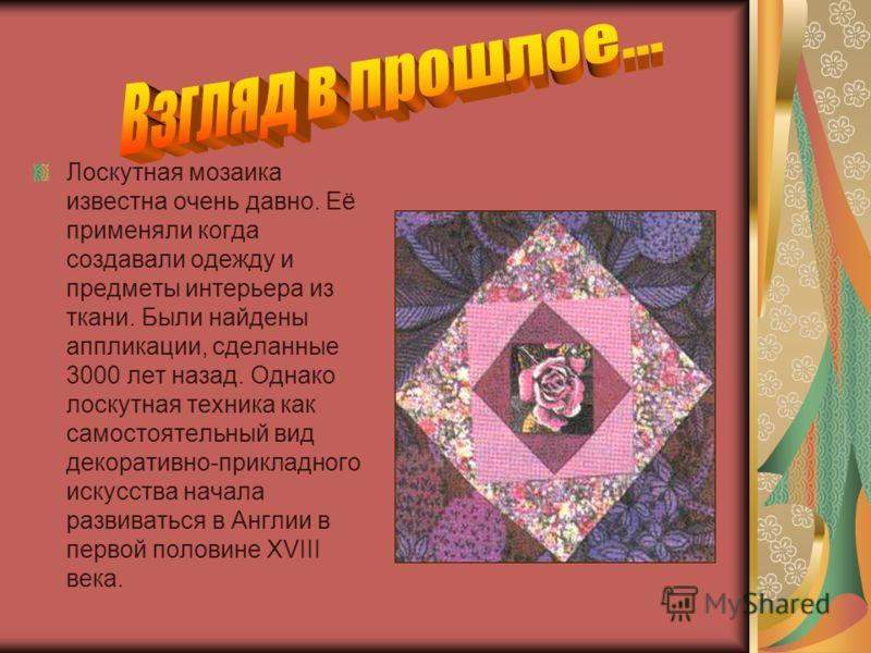 Лоскутная мозаика известна очень давно. Её применяли когда создавали одежду и предметы интерьера из ткани. Были найдены аппликации, сделанные 3000 лет назад. Однако лоскутная техника как самостоятельный вид декоративно-прикладного искусства начала ра