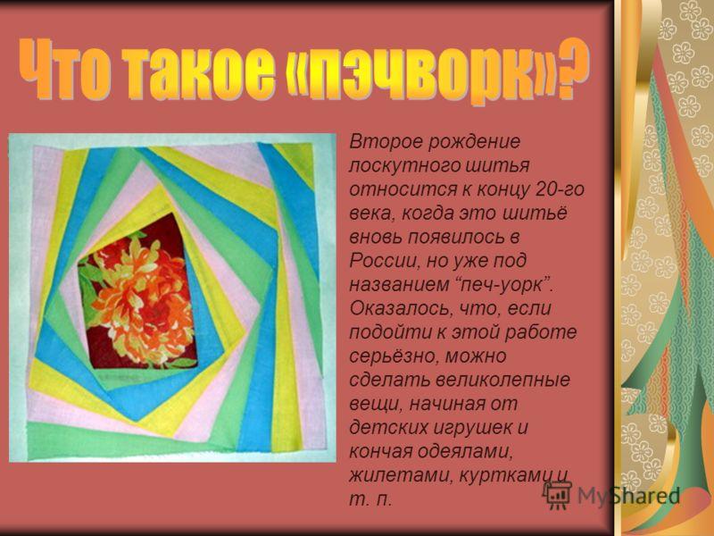 Второе рождение лоскутного шитья относится к концу 20-го века, когда это шитьё вновь появилось в России, но уже под названием печ-уорк. Оказалось, что, если подойти к этой работе серьёзно, можно сделать великолепные вещи, начиная от детских игрушек и