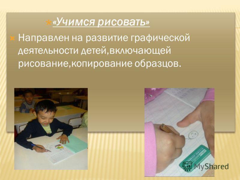 «Учимся рисовать» Направлен на развитие графической деятельности детей,включающей рисование,копирование образцов. «Учимся рисовать» Направлен на развитие графической деятельности детей,включающей рисование,копирование образцов.