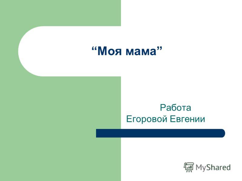 Моя мама Работа Егоровой Евгении