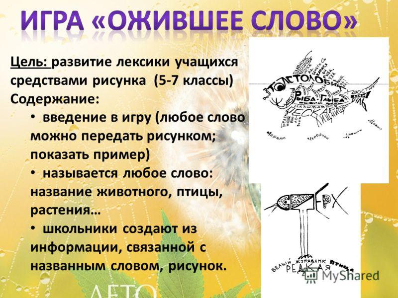 Цель: развитие лексики учащихся средствами рисунка (5-7 классы) Содержание: введение в игру (любое слово можно передать рисунком; показать пример) называется любое слово: название животного, птицы, растения… школьники создают из информации, связанной