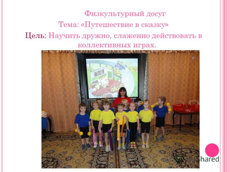 Физкультурный досуг Тема: «Путешествие в сказку» Цель: Научить дружно, слаженно действовать в коллективных играх.