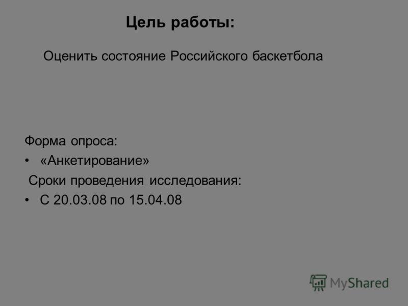 Цель работы: Оценить состояние Российского баскетбола Форма опроса: «Анкетирование» Сроки проведения исследования: С 20.03.08 по 15.04.08