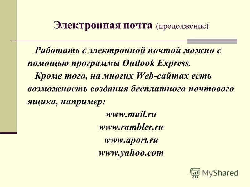 Электронная почта (продолжение) Работать с электронной почтой можно с помощью программы Outlook Express. Кроме того, на многих Web-сайтах есть возможность создания бесплатного почтового ящика, например: www.mail.ru www.rambler.ru www.aport.ru www.yah