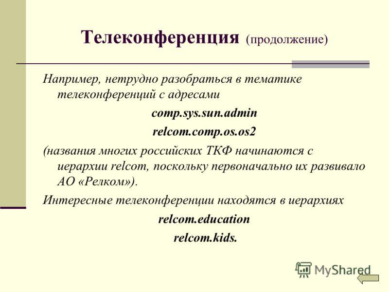 Телеконференция (продолжение) Например, нетрудно разобраться в тематике телеконференций с адресами comp.sys.sun.admin relcom.comp.os.os2 (названия многих российских ТКФ начинаются с иерархии relcom, поскольку первоначально их развивало АО «Релком»).