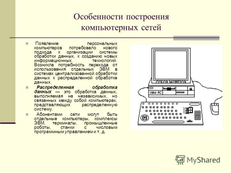 Особенности построения компьютерных сетей Появление персональных компьютеров потребовало нового подхода к организации системы обработки данных, к созданию новых информационных технологий. Возникла потребность перехода от использования отдельных ЭВМ в