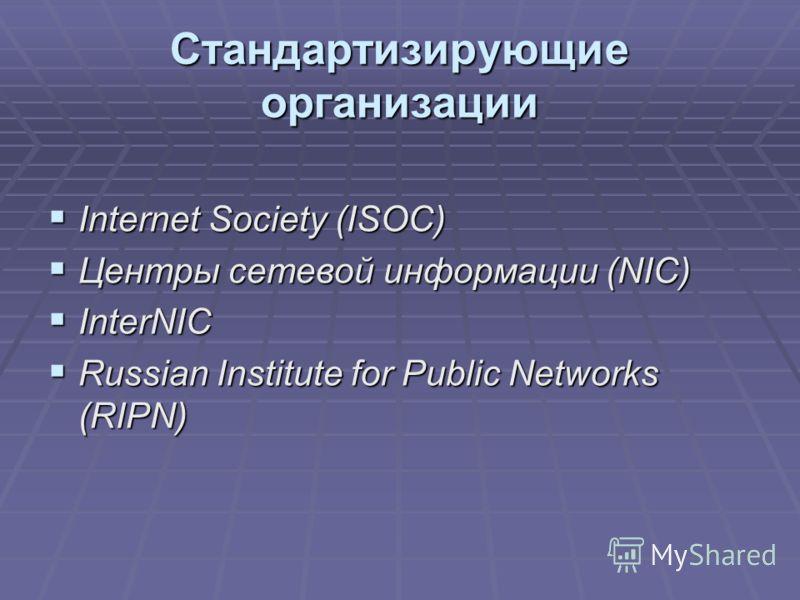 Стандартизирующие организации Internet Society (ISOC) Internet Society (ISOC) Центры сетевой информации (NIC) Центры сетевой информации (NIC) InterNIC InterNIC Russian Institute for Public Networks (RIPN) Russian Institute for Public Networks (RIPN)
