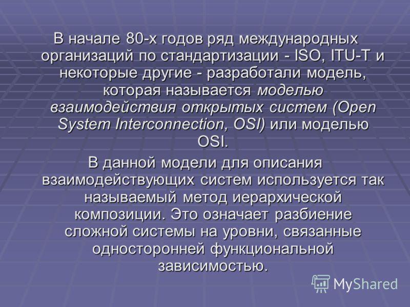 В начале 80-х годов ряд международных организаций по стандартизации - ISO, ITU-T и некоторые другие - разработали модель, которая называется моделью взаимодействия открытых систем (Open System Interconnection, OSI) или моделью OSI. В данной модели дл
