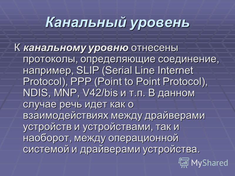 Канальный уровень К канальному уровню отнесены протоколы, определяющие соединение, например, SLIP (Serial Line Internet Protocol), PPP (Point to Point Protocol), NDIS, MNP, V42/bis и т.п. В данном случае речь идет как о взаимодействиях между драйвера