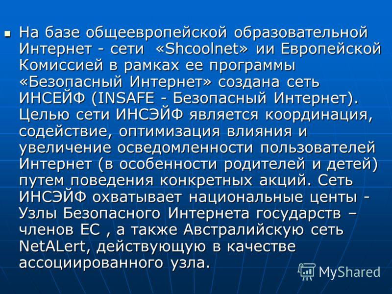 На базе общеевропейской образовательной Интернет - сети «Shcoolnet» ии Европейской Комиссией в рамках ее программы «Безопасный Интернет» создана сеть ИНСЕЙФ (INSAFE - Безопасный Интернет). Целью сети ИНСЭЙФ является координация, содействие, оптимизац