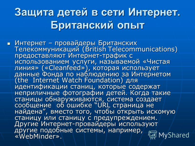 Защита детей в сети Интернет. Британский опыт Интернет – провайдеры Британских Телекоммуникаций (British Telecommunications) предоставляют Интернет-трафик с использованием услуги, называемой «Чистая линия» («Cleanfeed»), которая использует данные Фон