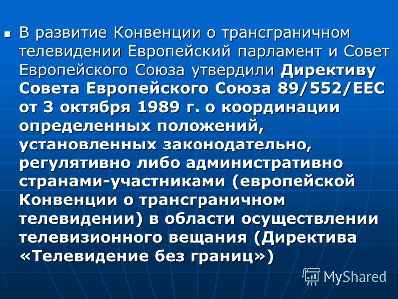 В развитие Конвенции о трансграничном телевидении Европейский парламент и Совет Европейского Союза утвердили Директиву Совета Европейского Союза 89/552/ЕЕС от 3 октября 1989 г. о координации определенных положений, установленных законодательно, регул