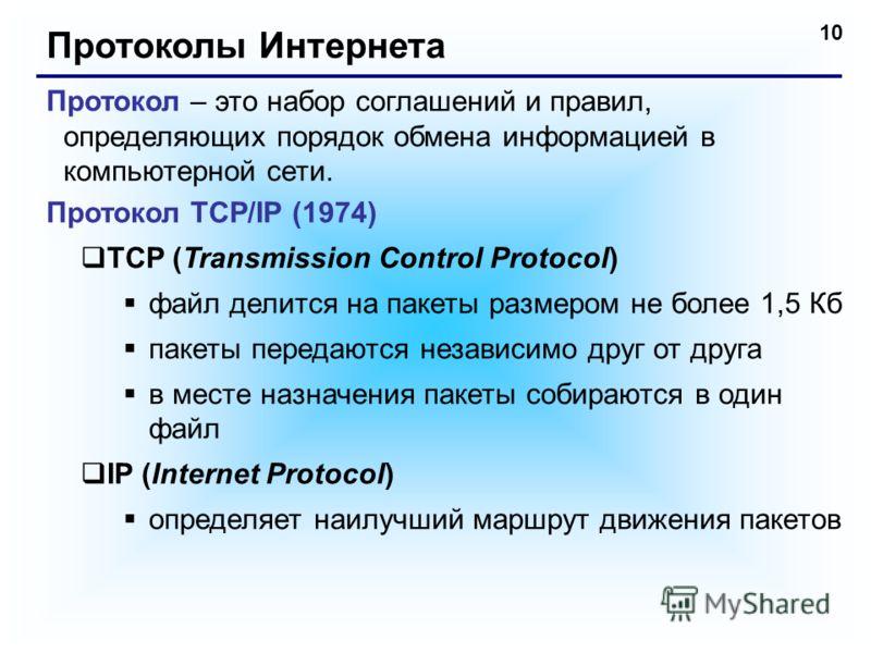 10 Протоколы Интернета Протокол – это набор соглашений и правил, определяющих порядок обмена информацией в компьютерной сети. Протокол TCP/IP (1974) TCP (Transmission Control Protocol) файл делится на пакеты размером не более 1,5 Кб пакеты передаются