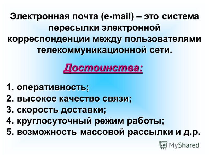 Электронная почта (e-mail) – это система пересылки электронной корреспонденции между пользователями телекоммуникационной сети. 1. оперативность; 2. высокое качество связи; 3. скорость доставки; 4. круглосуточный режим работы; 5. возможность массовой