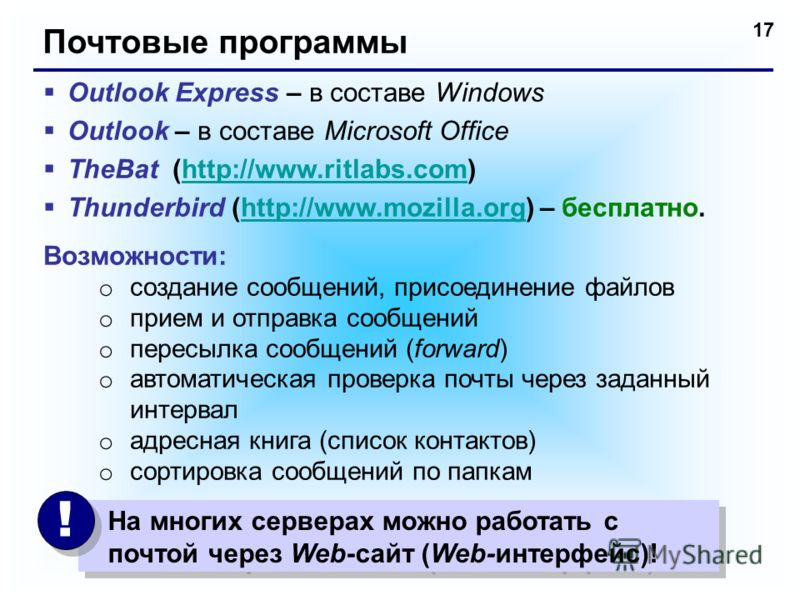 17 Почтовые программы Outlook Express – в составе Windows Outlook – в составе Microsoft Office TheBat (http://www.ritlabs.com)http://www.ritlabs.com Thunderbird (http://www.mozilla.org) – бесплатно.http://www.mozilla.org Возможности: o создание сообщ