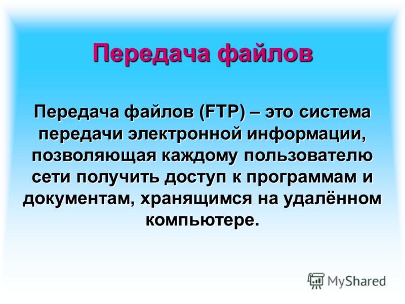 Передача файлов Передача файлов (FTP) – это система передачи электронной информации, позволяющая каждому пользователю сети получить доступ к программам и документам, хранящимся на удалённом компьютере.