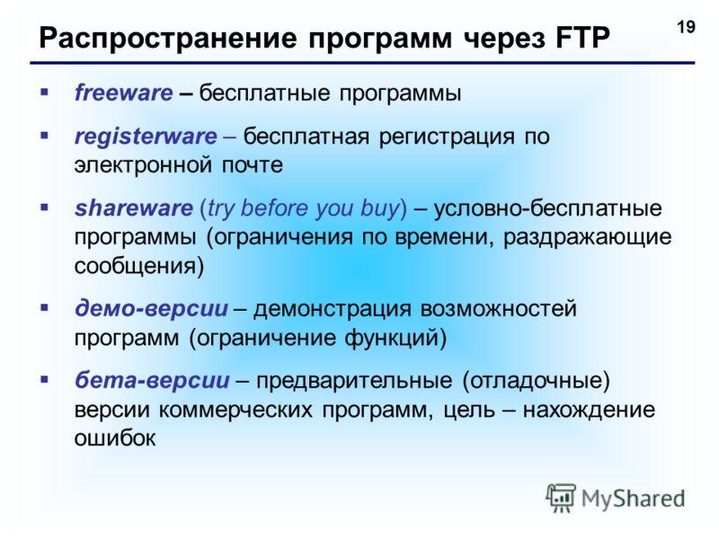19 Распространение программ через FTP freeware – бесплатные программы registerware – бесплатная регистрация по электронной почте shareware (try before you buy) – условно-бесплатные программы (ограничения по времени, раздражающие сообщения) демо-верси