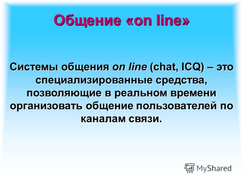 Общение «on line» Системы общения on line (chat, ICQ) – это специализированные средства, позволяющие в реальном времени организовать общение пользователей по каналам связи.