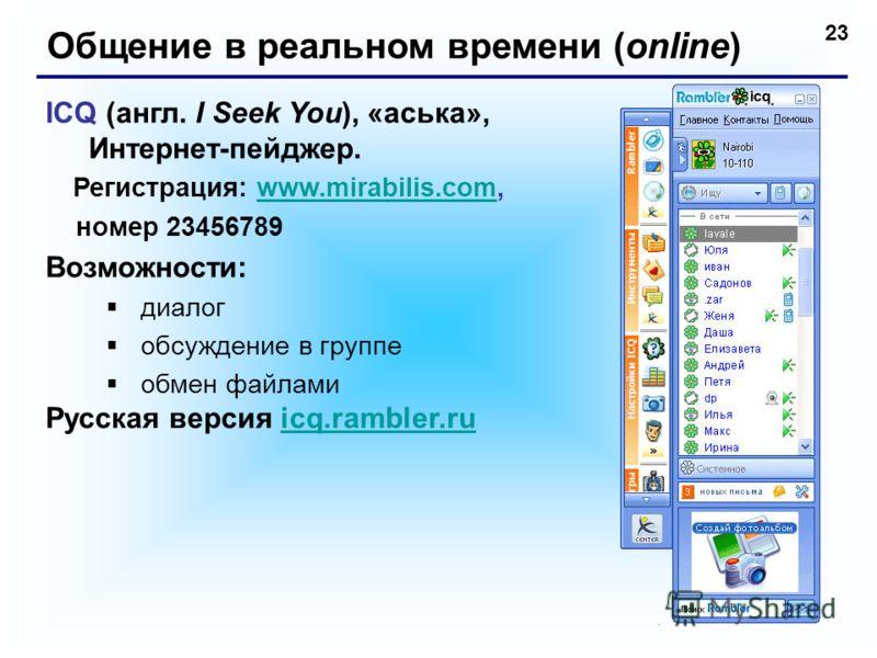 23 Общение в реальном времени (online) ICQ (англ. I Seek You), «аська», Интернет-пейджер. Регистрация: www.mirabilis.com,www.mirabilis.com номер 23456789 Возможности: диалог обсуждение в группе обмен файлами Русская версия icq.rambler.ruicq.rambler.r