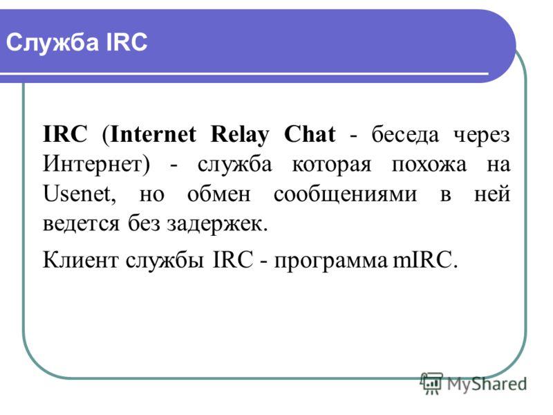Служба IRC IRC (Internet Relay Chat - беседа через Интернет) - служба которая похожа на Usenet, но обмен сообщениями в ней ведется без задержек. Клиент службы IRC - программа mIRC.