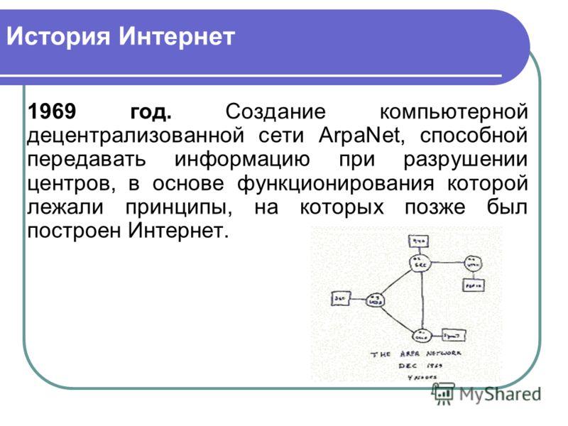 История Интернет 1969 год. Создание компьютерной децентрализованной сети ArpaNet, способной передавать информацию при разрушении центров, в основе функционирования которой лежали принципы, на которых позже был построен Интернет.