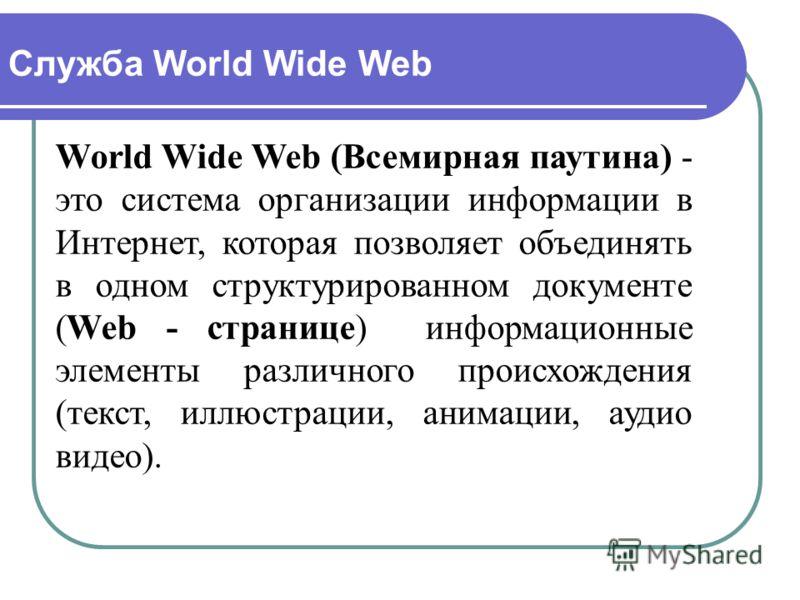 Служба World Wide Web World Wide Web (Всемирная паутина) - это система организации информации в Интернет, которая позволяет объединять в одном структурированном документе (Web - странице) информационные элементы различного происхождения (текст, иллюс
