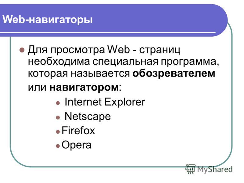 Web-навигаторы Для просмотра Web - страниц необходима специальная программа, которая называется обозревателем или навигатором: Internet Explorer Netscape Firefox Opera