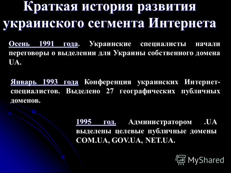 Краткая история развития украинского сегмента Интернета Осень 1991 года Осень 1991 года. Украинские специалисты начали переговоры о выделении для Украины собственного домена UA. Январь 1993 года Январь 1993 года Конференция украинских Интернет- специ