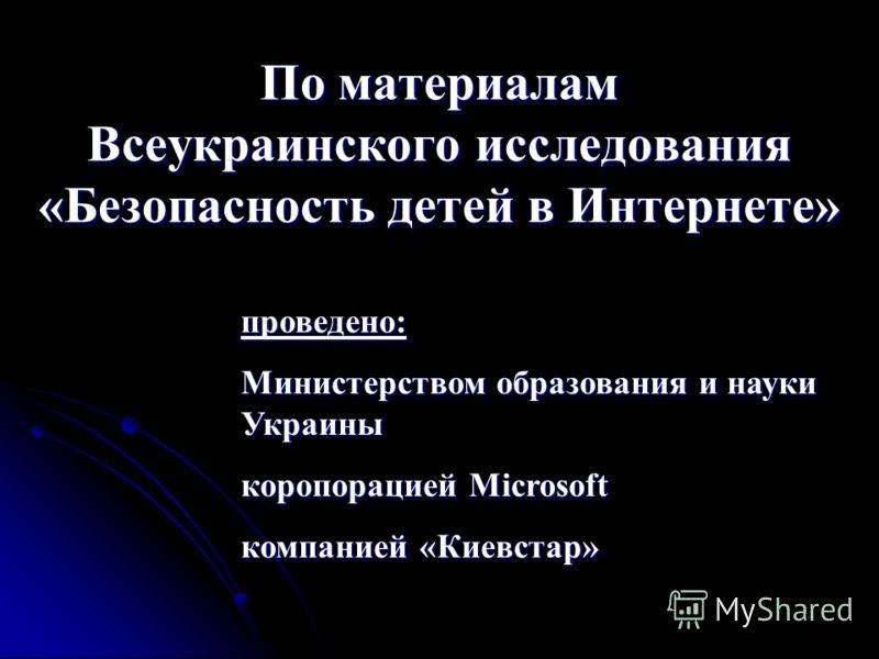 По материалам Всеукраинского исследования «Безопасность детей в Интернете» проведено: Министерством образования и науки Украины коропорацией Microsoft компанией «Киевстар»