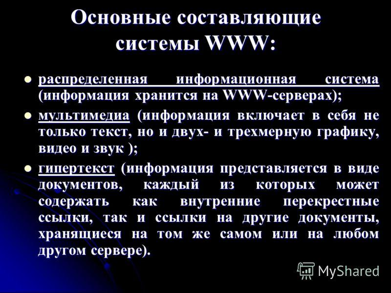 Основные составляющие системы WWW: распределенная информационная система (информация хранится на WWW-серверах); распределенная информационная система (информация хранится на WWW-серверах); мультимедиа (информация включает в себя не только текст, но и