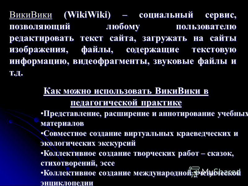 ВикиВикиВикиВики (WikiWiki) – социальный сервис, позволяющий любому пользователю редактировать текст сайта, загружать на сайты изображения, файлы, содержащие текстовую информацию, видеофрагменты, звуковые файлы и т.д. ВикиВики Как можно использовать