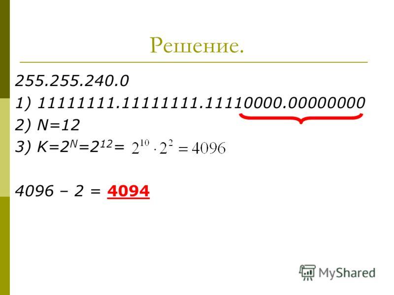 Решение. 255.255.240.0 1) 11111111.11111111.11110000.00000000 2) N=12 3) K=2 N =2 12 = 4096 – 2 = 4094