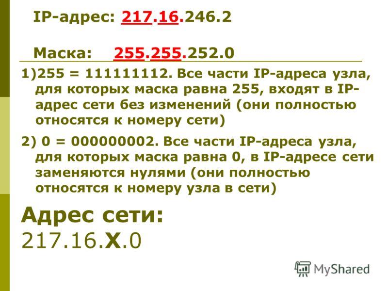 1)255 = 111111112. Все части IP-адреса узла, для которых маска равна 255, входят в IP- адрес сети без изменений (они полностью относятся к номеру сети) 2) 0 = 000000002. Все части IP-адреса узла, для которых маска равна 0, в IP-адресе сети заменяются