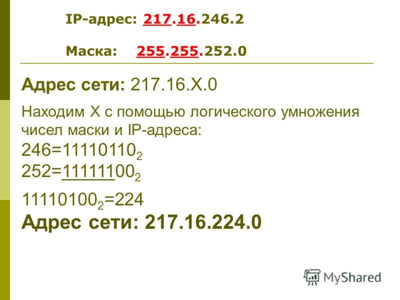 Адрес сети: 217.16.Х.0 Находим Х с помощью логического умножения чисел маски и IP-адреса: 246=11110110 2 252=11111100 2 11110100 2 =224 Адрес сети: 217.16.224.0 IP-адрес: 217.16.246.2 Маска: 255.255.252.0