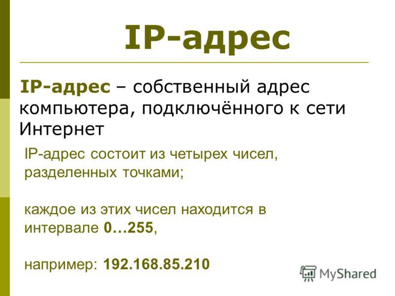 IP-адрес – собственный адрес компьютера, подключённого к сети Интернет IP-адрес состоит из четырех чисел, разделенных точками; каждое из этих чисел находится в интервале 0…255, например: 192.168.85.210 IP-адрес
