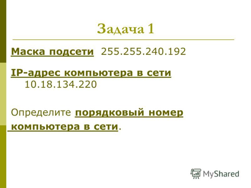 Задача 1 Маска подсети 255.255.240.192 IP-адрес компьютера в сети 10.18.134.220 Определите порядковый номер компьютера в сети.
